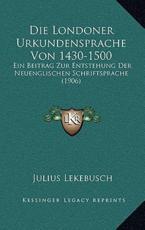 Die Londoner Urkundensprache Von 1430-1500 - Julius Lekebusch (author)