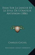 Essai Sur La Langue Et Le Style De L'Orateur Antiphon (1886) - Charles Cucuel (author)