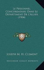 Le Personnel Concordataire Dans Le Departement De L'Allier (1904) - Joseph M H Clement (author)