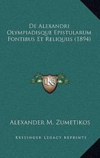 De Alexandri Olympiadisque Epistularum Fontibus Et Reliquiis (1894) - Alexander M Zumetikos (author)