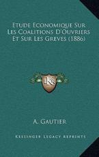 Etude Economique Sur Les Coalitions D'Ouvriers Et Sur Les Greves (1886) - A Gautier (author)