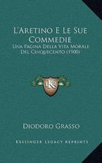 L'Aretino E Le Sue Commedie - Diodoro Grasso (author)