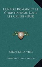 L'Empire Romain Et Le Christianisme Dans Les Gaules (1888) - Cirot De La Ville (author)