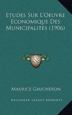 Etudes Sur L'Oeuvre Economique Des Municipalites (1906) - Maurice Gaucheron (author)