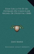 Essai Sur La Vie Et Les Ouvrages Du Chancelier Michel De L'Hospital (1868) - Jean Marie (author)