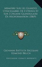 Memoire Sur Les Glandes Utriculaires De L'Uterus Et Sur L'Organe Glandulaire De Neoformation (1869) - Giovanni Battista Ercolani (author), Edmond Bruch (author), Rinaldo Andreini (author)