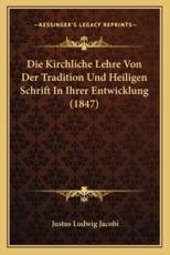 Die Kirchliche Lehre Von Der Tradition Und Heiligen Schrift in Ihrer Entwicklung (1847) - Justus Ludwig Jacobi (author)