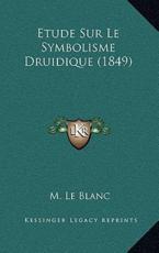 Etude Sur Le Symbolisme Druidique (1849) - M Le Blanc (author)
