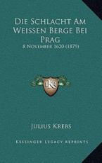 Die Schlacht Am Weissen Berge Bei Prag - Julius Krebs (author)