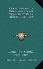 Correspondencia Diplomatica Sobre Violaciones De La Neutralidad (1902) - Imprenta Nacional Publisher (author)
