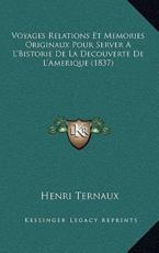 Voyages Relations Et Memories Originaux Pour Server A L'Bistorie De La Decouverte De L'Amerique (1837) - Henri Ternaux (author)