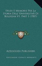Studi E Memorie Per La Storia Dell' UniversitaDi Bologna V1, Part 1 (1907) - Azzoguidi Publisher (author)