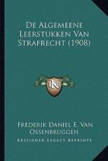 De Algemeene Leerstukken Van Strafrecht (1908) - Frederik Daniel E Van Ossenbruggen (author)