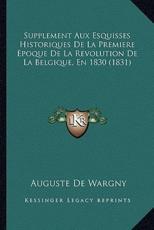 Supplement Aux Esquisses Historiques De La Premiere Epoque De La Revolution De La Belgique, En 1830 (1831) - Auguste De Wargny (author)
