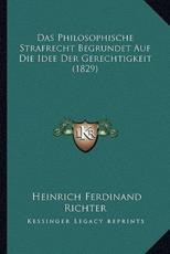 Das Philosophische Strafrecht Begrundet Auf Die Idee Der Gerechtigkeit (1829) - Heinrich Ferdinand Richter (author)