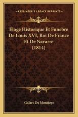 Eloge Historique Et Funebre De Louis XVI, Roi De France Et De Navarre (1814) - Galart De Montjoye (author)