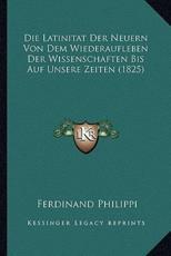 Die Latinitat Der Neuern Von Dem Wiederaufleben Der Wissenschaften Bis Auf Unsere Zeiten (1825) - Ferdinand Philippi (author)