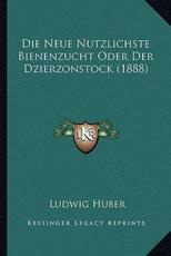 Die Neue Nutzlichste Bienenzucht Oder Der Dzierzonstock (1888) - Ludwig Huber (author)