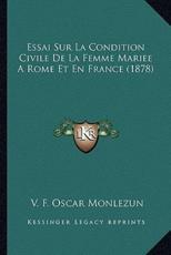 Essai Sur La Condition Civile De La Femme Mariee A Rome Et En France (1878) - V F Oscar Monlezun (author)