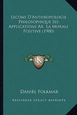 Lecons D'Anthropologie Philosophique Ses Applications AÃ' La Morale Positive (1900) - Daniel Folkmar (author)