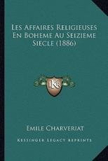 Les Affaires Religieuses En Boheme Au Seizieme Siecle (1886) - Emile Charveriat (author)