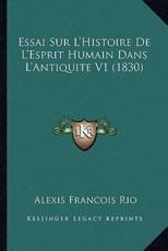 Essai Sur L'Histoire De L'Esprit Humain Dans L'Antiquite V1 (1830) - Alexis Francois Rio (author)