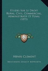 Etudes Sur Le Droit Rural, Civil, Commercial, Administratif Et Penal (1872) - Henri Clement (author)