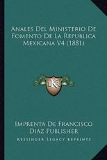 Anales Del Ministerio De Fomento De La Republica Mexicana V4 (1881) - Imprenta de Francisco Diaz Publisher (other)