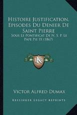 Histoire Justification, Episodes Du Denier De Saint Pierre - Victor Alfred Dumax (author)