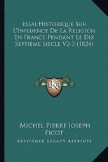 Essai Historique Sur L'Influence De La Religion En France Pendant Le Dix Septieme Siecle V2-3 (1824) - Michel Pierre Joseph Picot (author)