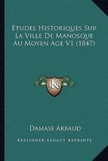 Etudes Historiques Sur La Ville De Manosque Au Moyen Age V1 (1847) - Damase Arbaud (author)