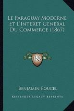 Le Paraguay Moderne Et L'Interet General Du Commerce (1867) - Benjamin Poucel (author)