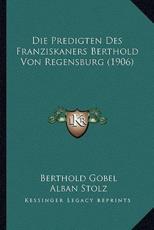 Die Predigten Des Franziskaners Berthold Von Regensburg (1906) - Berthold Franz Gobel (author), Alban Stolz (author)