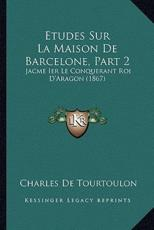 Etudes Sur La Maison De Barcelone, Part 2 - Charles De Tourtoulon (author)