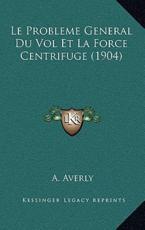 Le Probleme General Du Vol Et La Force Centrifuge (1904) - A Averly (author)