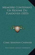 Memoire Contenant Un Resume Du Plaidoyer (1855) - Come Seraphin Cherrier (author)