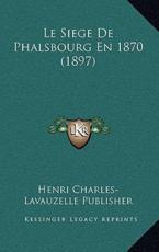 Le Siege De Phalsbourg En 1870 (1897) - Henri Charles-Lavauzelle Publisher (author)