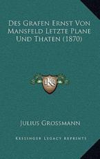 Des Grafen Ernst Von Mansfeld Letzte Plane Und Thaten (1870) - Julius Grossmann (author)