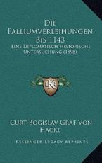 Die Palliumverleihungen Bis 1143 - Curt Bogislav Graf Von Hacke (author)