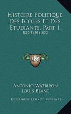 Histoire Politique Des Ecoles Et Des Etudiants, Part 1 - Antonio Watripon (author), Louis Blanc (author)