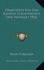 Strafgesetz Fur Den Kanton Schaffhausen Und Novelle (1902) - Kuhn Publisher (author)