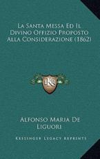 La Santa Messa Ed Il Divino Offizio Proposto Alla Considerazione (1862) - Alfonso Maria De Liguori (author)