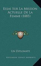 Essai Sur La Mission Actuelle De La Femme (1885) - Un Diplomate (author)