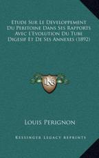 Etude Sur Le Developpement Du Peritoine Dans Ses Rapports Avec L'Evolution Du Tube Digesif Et De Ses Annexes (1892) - Louis Perignon (author)