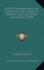 Etude Experimentale Sur L'Entree De L'Air Dans Les Veines Et Les Gaz Intra-Vasculaires (1875) - Louis Couty (author)