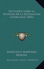 Lecciones Sobre La Historia De La Legislacion Castellana (1836) - Francisco Martinez-Marina (author)