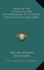 Memoire Sur Le Bimetallisme International Et Le Moyen Juste De Le Realiser (1890) - Willem Frederik Rochussen (author)
