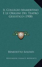Il Collegio Mamertino E Le Origini Del Teatro Gesuitico (1908) - Benedetto Soldati (author)