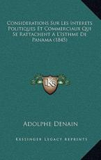 Considerations Sur Les Interets Politiques Et Commerciaux Qui Se Rattachent A L'Isthme De Panama (1845) - Adolphe Denain (author)