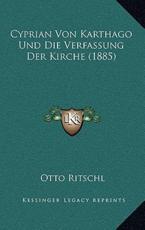 Cyprian Von Karthago Und Die Verfassung Der Kirche (1885) - Otto Ritschl (author)